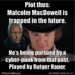 Plot thus: Malcolm MacDowell is trapped in the future. He's being pursued by a cyber-punk from that past.