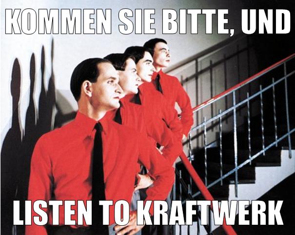 Kommen Sie bitte, und listen to Kraftwerk.