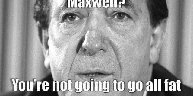 You're no relation to Robert Maxwell? You're not going to go all fat and steal my pension?